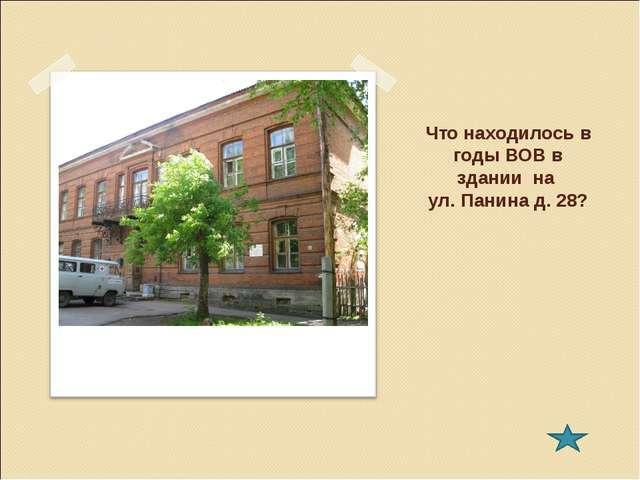 Что находилось в годы ВОВ в здании на ул. Панина д. 28?