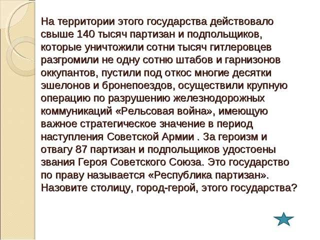 На территории этого государства действовало свыше 140 тысяч партизан и подпол...