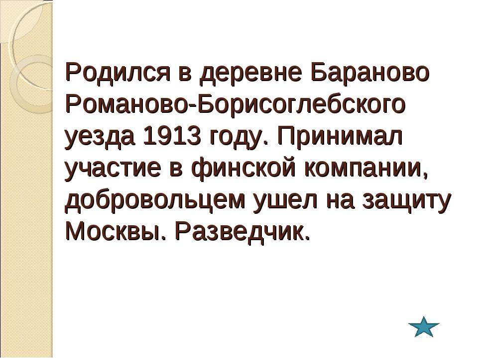 Родился в деревне Бараново Романово-Борисоглебского уезда 1913 году. Принимал...