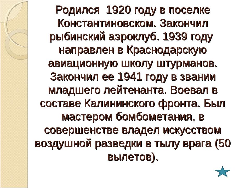Родился 1920 году в поселке Константиновском. Закончил рыбинский аэроклуб. 19...