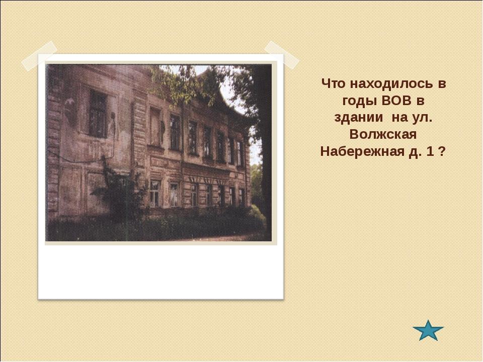 Что находилось в годы ВОВ в здании на ул. Волжская Набережная д. 1 ?