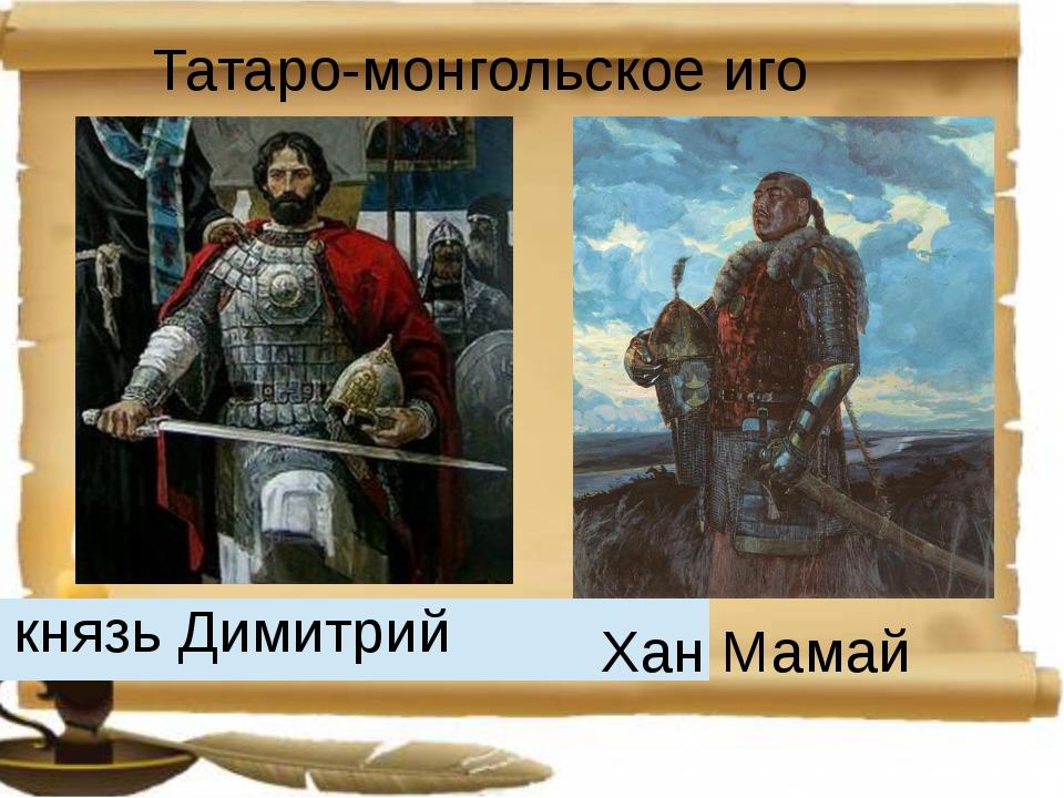 Татаро-монгольское иго Хан Мамай князьДимитрий