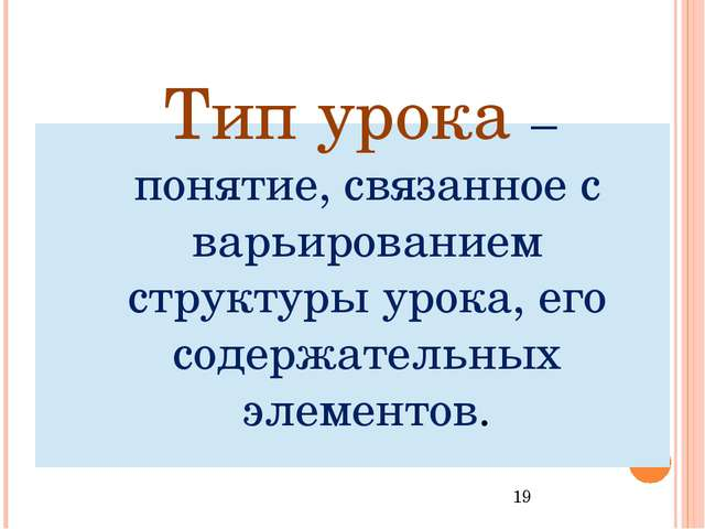 Тип урока – понятие, связанное с варьированием структуры урока, его содержат...