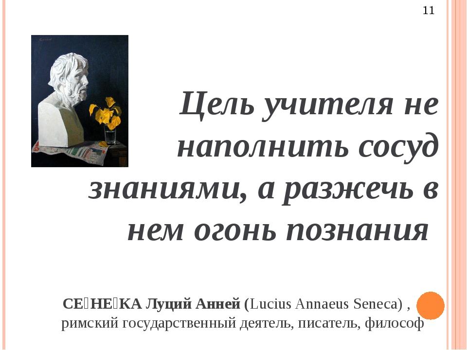 Цель учителя не наполнить сосуд знаниями, а разжечь в нем огонь познания СЕ́...