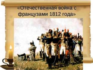 «Отечественная война с французами 1812 года»