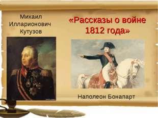 «Рассказы о войне 1812 года» Михаил Илларионович Кутузов Наполеон Бонапарт