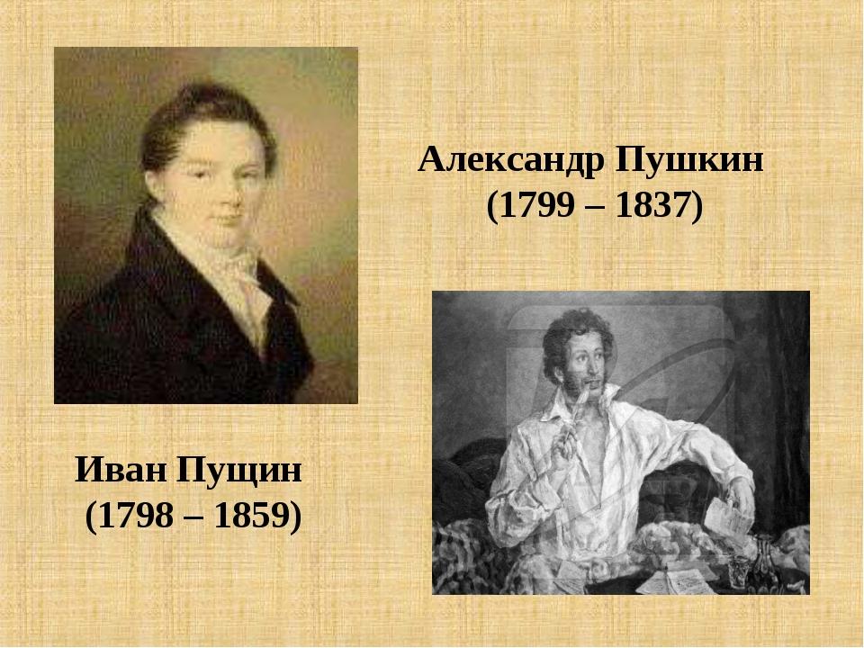 Иван Пущин (1798 – 1859) Александр Пушкин (1799 – 1837)