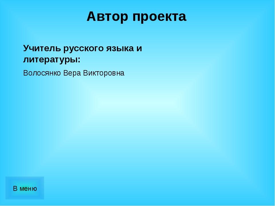 Автор проекта Волосянко Вера Викторовна Учитель русского языка и литературы:
