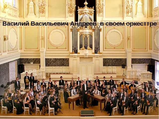 Василий Васильевич Андреев в своем оркесттре