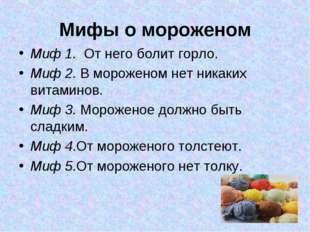 Мифы о мороженом Миф 1. От него болит горло. Миф 2. В мороженом нет никаких в