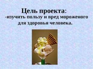 Цель проекта: -изучить пользу и вред мороженого для здоровья человека.