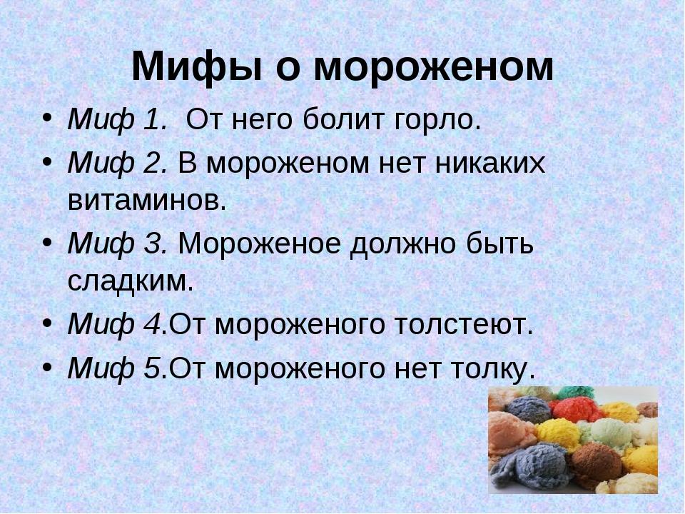 Мифы о мороженом Миф 1. От него болит горло. Миф 2. В мороженом нет никаких в...