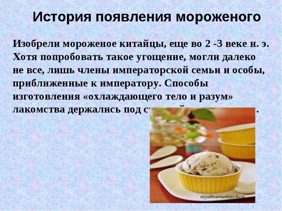 История появления мороженого Изобрели мороженое китайцы, еще во 2 -3 веке н....