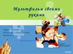 Мультфильм своими руками На основе презентации педагога-психолога МБДОУ № 149
