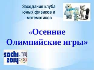 Заседание клуба юных физиков и математиков «Осенние Олимпийские игры»