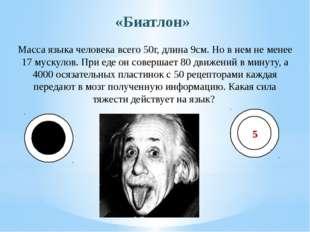 «Биатлон» Масса языка человека всего 50г, длина 9см. Но в нем не менее 17 мус