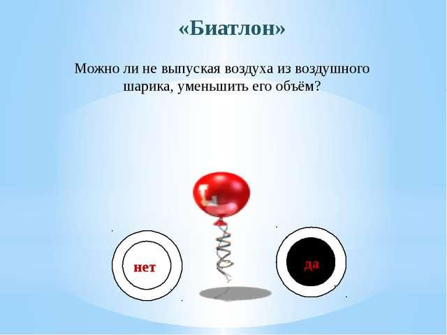 Можно ли не выпуская воздуха из воздушного шарика, уменьшить его объём? «Биат...
