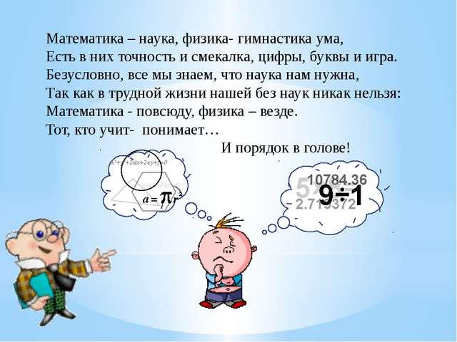 Математика – наука, физика- гимнастика ума, Есть в них точность и смекалка, ц...