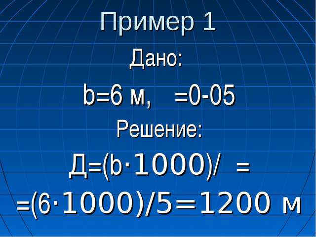 Пример 1 Дано: b=6 м, β=0-05 Решение: Д=(b·1000)/β= =(6·1000)/5=1200 м