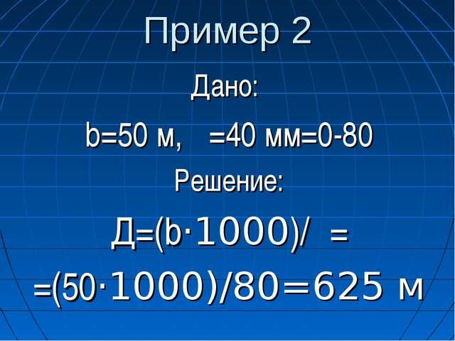 Пример 2 Дано: b=50 м, β=40 мм=0-80 Решение: Д=(b·1000)/β= =(50·1000)/80=625 м