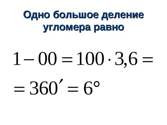 Одно большое деление угломера равно