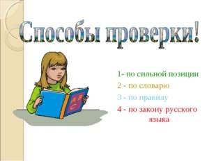 1- по сильной позиции 2 - по словарю 3 - по правилу 4 - по закону русского яз