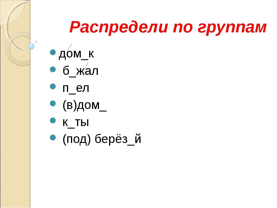 Распредели по группам дом_к б_жал п_ел (в)дом_ к_ты (под) берёз_й