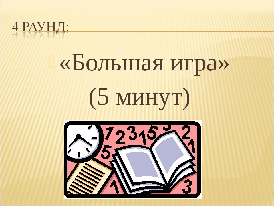 «Большая игра» (5 минут)