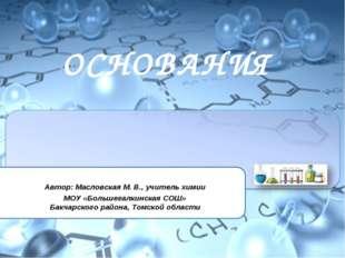 ОСНОВАНИЯ Автор: Масловская М. В., учитель химии МОУ «Большегалкинская СОШ» Б