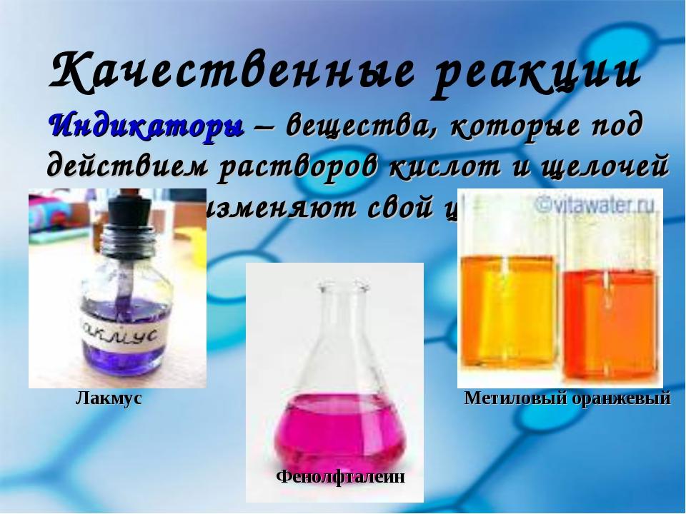 Качественные реакции Индикаторы – вещества, которые под действием растворов к...