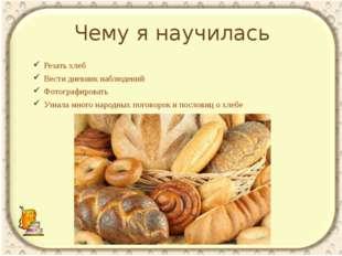 Чему я научилась Резать хлеб Вести дневник наблюдений Фотографировать Узнала