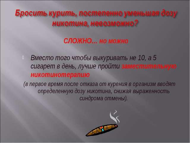 Вместо того чтобы выкуривать не 10, а 5 сигарет в день, лучше пройти заместит...