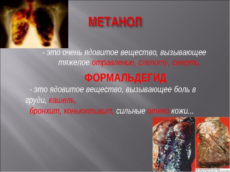 - это очень ядовитое вещество, вызывающее тяжелое отравление, слепоту, смерть...