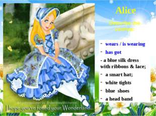 Alice wears / is wearing has got - a blue silk dress with ribbons & lace; a s
