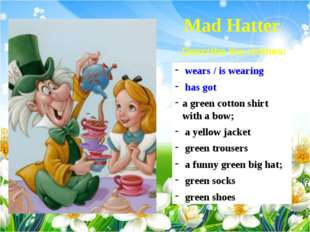 Mad Hatter wears / is wearing has got a green cotton shirt with a bow; a yell