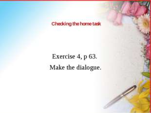 Checking the home task Exercise 4, p 63. Make the dialogue.
