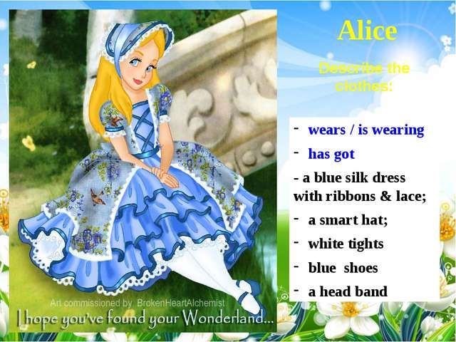 Alice wears / is wearing has got - a blue silk dress with ribbons & lace; a s...