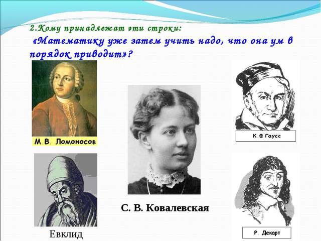 2.Кому принадлежат эти строки: «Математику уже затем учить надо, что она ум в...