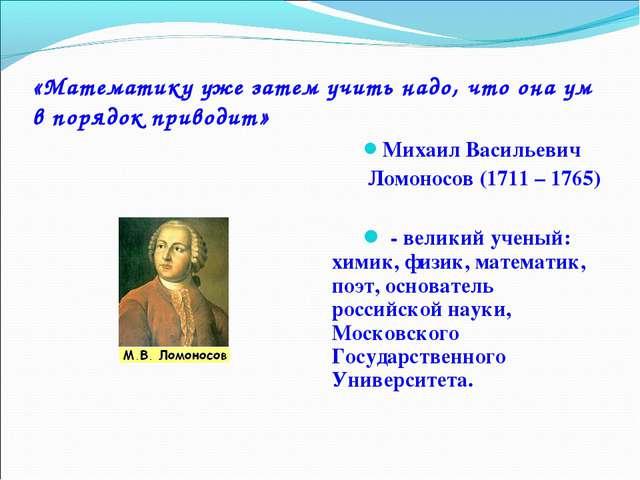 «Математику уже затем учить надо, что она ум в порядок приводит» Михаил Васил...