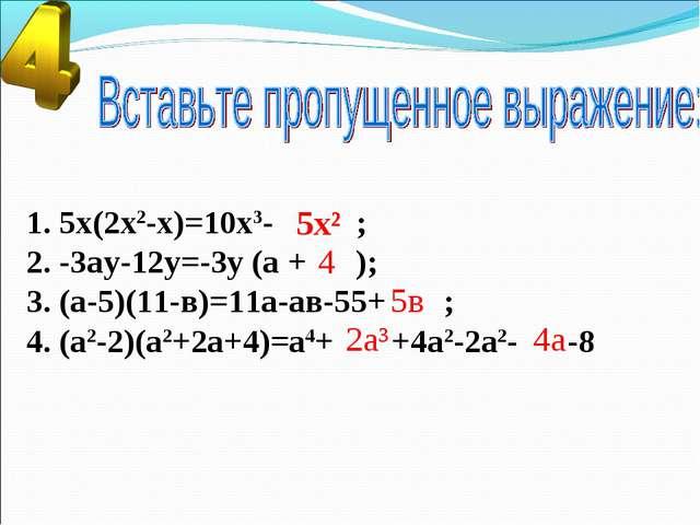 1. 5х(2х2-х)=10х3- ; 2. -3ау-12у=-3у (а + ); 3. (а-5)(11-в)=11а-ав-55+ ; 4. (...