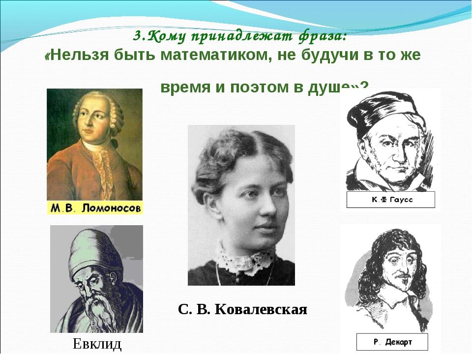 3.Кому принадлежат фраза: «Нельзя быть математиком, не будучи в то же время и...