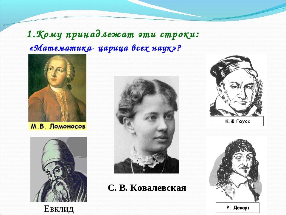 1.Кому принадлежат эти строки: «Математика- царица всех наук»? Евклид С. В. К...