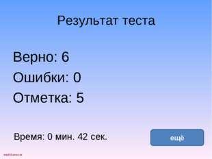 Результат теста Верно: 6 Ошибки: 0 Отметка: 5 Время: 0 мин. 42 сек. ещё испра