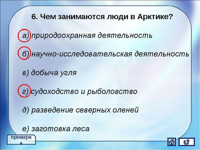 6. Чем занимаются люди в Арктике? а) природоохранная деятельность б) научно-и...