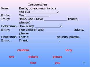 Conversation Mum:	 Emily, do you want to buy the bus________________? Emil