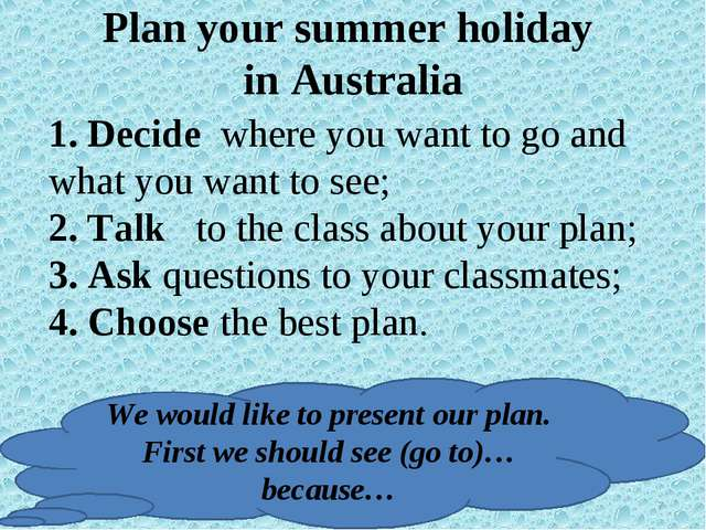 Plan your summer holiday in Australia 1. Decide where you want to go and what...
