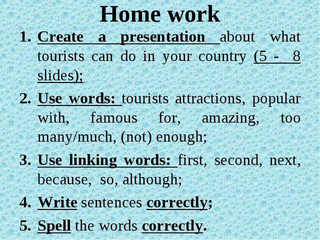 Home work Create a presentation about what tourists can do in your country (5...