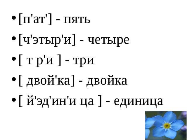 [п'ат'] - пять [ч'этыр'и] - четыре [ т р'и ] - три [ двой'ка] - двойка [ й'э...