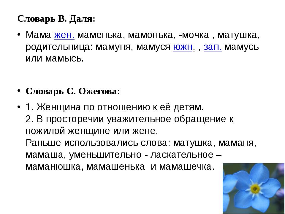 Словарь В. Даля: Мама жен.маменька, мамонька, -мочка , матушка, родительниц...