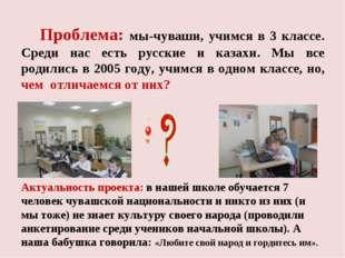 Проблема: мы-чуваши, учимся в 3 классе. Среди нас есть русские и казахи. Мы